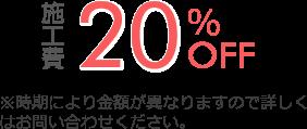 施工費20%OFF ※時期により金額が異なりますので詳しくはお問い合わせください。